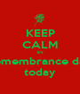 KEEP CALM it's remembrance day today - Personalised Poster A1 size