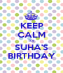 KEEP CALM It's SUHA'S BIRTHDAY - Personalised Poster A1 size