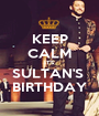 KEEP CALM IT'S SULTAN'S  BIRTHDAY - Personalised Poster A1 size