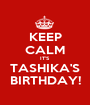 KEEP CALM IT'S TASHIKA'S BIRTHDAY! - Personalised Poster A1 size