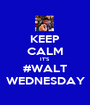 KEEP CALM IT'S #WALT WEDNESDAY - Personalised Poster A1 size