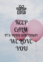 KEEP CALM   IT'S YOUR BIRTHDAY WE LOVE  YOU - Personalised Poster A1 size