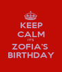 KEEP CALM IT'S  ZOFIA'S  BIRTHDAY - Personalised Poster A1 size