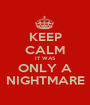 KEEP CALM IT WAS ONLY A NIGHTMARE - Personalised Poster A1 size