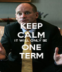 KEEP CALM IT WILL ONLY BE ONE TERM - Personalised Poster A1 size