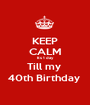 KEEP CALM Its 1 day Till my  40th Birthday  - Personalised Poster A1 size