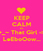 KEEP CALM it's +_~ That Girl -> LeEboOow... - Personalised Poster A1 size