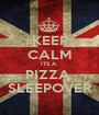 KEEP CALM ITS A  PIZZA  SLEEPOVER - Personalised Poster A1 size