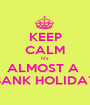 KEEP CALM It's ALMOST A  BANK HOLIDAY - Personalised Poster A1 size