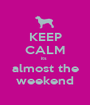 KEEP CALM its  almost the weekend - Personalised Poster A1 size