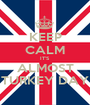 KEEP CALM IT'S  ALMOST TURKEY DAY - Personalised Poster A1 size