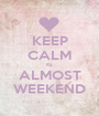 KEEP CALM its ALMOST WEEKEND - Personalised Poster A1 size