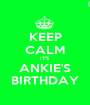 KEEP CALM IT'S ANKIE'S BIRTHDAY - Personalised Poster A1 size