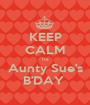 KEEP CALM Its Aunty Sue's B'DAY  - Personalised Poster A1 size