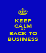 KEEP CALM ITS BACK TO BUSINESS - Personalised Poster A1 size