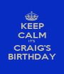 KEEP CALM IT'S CRAIG'S BIRTHDAY - Personalised Poster A1 size