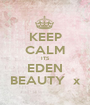 KEEP CALM ITS EDEN BEAUTY  x - Personalised Poster A1 size