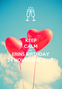 KEEP CALM ITS  ERINS BIRTHDAY 24 NOVEMBER  2016 - Personalised Poster A1 size