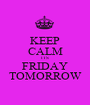 KEEP CALM ITS  FRIDAY TOMORROW - Personalised Poster A1 size