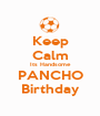 Keep Calm Its Handsome PANCHO Birthday - Personalised Poster A1 size