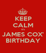 KEEP CALM it's JAMES COX' BIRTHDAY - Personalised Poster A1 size