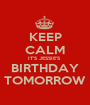 KEEP CALM IT'S JESSIE'S  BIRTHDAY TOMORROW - Personalised Poster A1 size