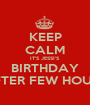 KEEP CALM IT'S JESSI'S BIRTHDAY AFTER FEW HOURS - Personalised Poster A1 size