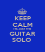 KEEP CALM ITS JUST THE GUITAR SOLO  - Personalised Poster A1 size