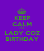KEEP CALM IT'S  LADY COZ BIRTHDAY - Personalised Poster A1 size
