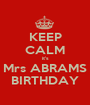 KEEP CALM it's Mrs ABRAMS BIRTHDAY - Personalised Poster A1 size