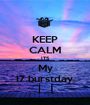 KEEP CALM ITS My 17 burstday  - Personalised Poster A1 size