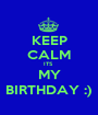 KEEP CALM ITS  MY BIRTHDAY :) - Personalised Poster A1 size