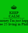 KEEP CALM It's my birthday but fuck the gift and money I'm just happy to  see 25 living in Philly - Personalised Poster A1 size