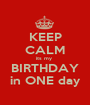 KEEP CALM its my  BIRTHDAY in ONE day - Personalised Poster A1 size
