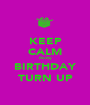 KEEP CALM its my BIRTHDAY TURN UP - Personalised Poster A1 size