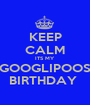 KEEP CALM ITS MY  GOOGLIPOOS BIRTHDAY  - Personalised Poster A1 size
