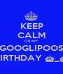 KEEP CALM ITS MY  GOOGLIPOOS BIRTHDAY ^_^ - Personalised Poster A1 size