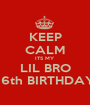 KEEP CALM ITS MY LIL BRO 16th BIRTHDAY - Personalised Poster A1 size