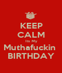 KEEP CALM Its My Muthafuckin  BIRTHDAY - Personalised Poster A1 size