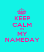 KEEP CALM ITS MY NAMEDAY - Personalised Poster A1 size