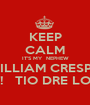 KEEP CALM IT'S MY  NEPHEW WILLIAM CRESPO BIRTHDAY!   TIO DRE LOVES YOU!  - Personalised Poster A1 size
