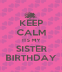 KEEP CALM ITS MY SISTER BIRTHDAY - Personalised Poster A1 size