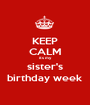 KEEP CALM its my sister's birthday week - Personalised Poster A1 size