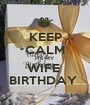 KEEP CALM ITS MY WIFE  BIRTHDAY  - Personalised Poster A1 size