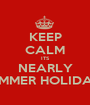 KEEP CALM ITS NEARLY SUMMER HOLIDAYS - Personalised Poster A1 size