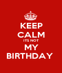 KEEP CALM ITS NOT MY BIRTHDAY  - Personalised Poster A1 size