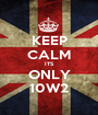 KEEP CALM ITS ONLY 10W2 - Personalised Poster A1 size