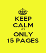 KEEP CALM ITS ONLY 15 PAGES - Personalised Poster A1 size