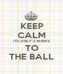 KEEP CALM ITS ONLY 2 WEEKS TO THE BALL - Personalised Poster A1 size