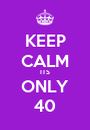 KEEP CALM ITS ONLY 40 - Personalised Poster A1 size